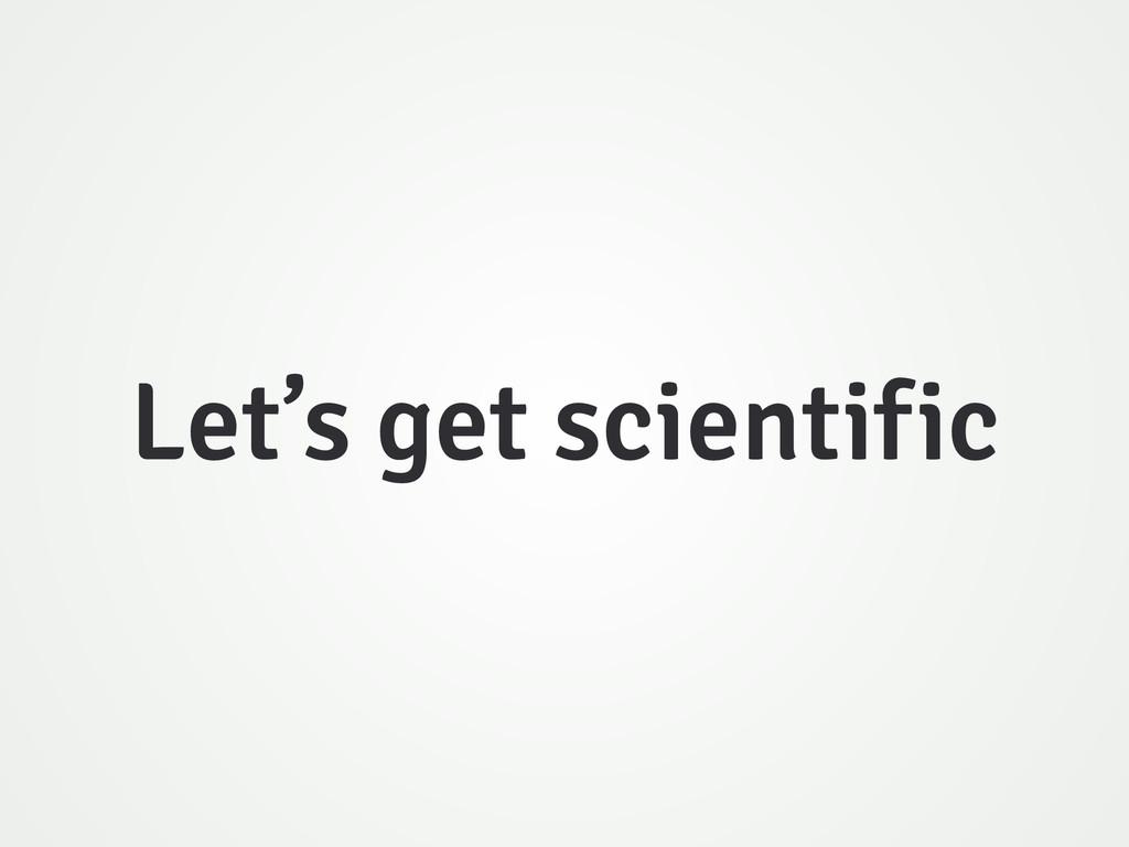 Let's get scientific