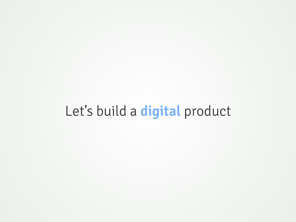 Let's build a digital product