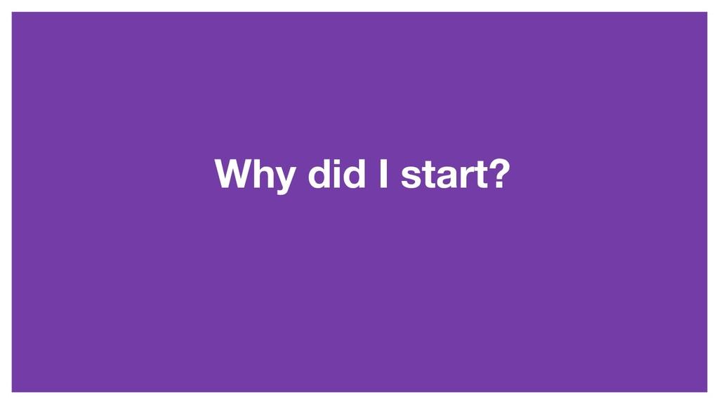 Why did I start?
