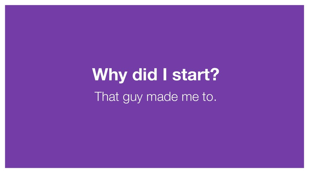 Why did I start? That guy made me to.