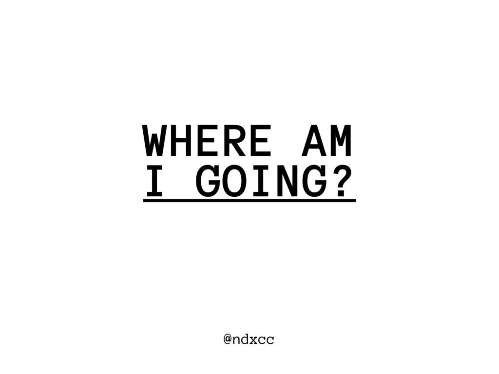 @ndxcc I GOING? WHERE AM