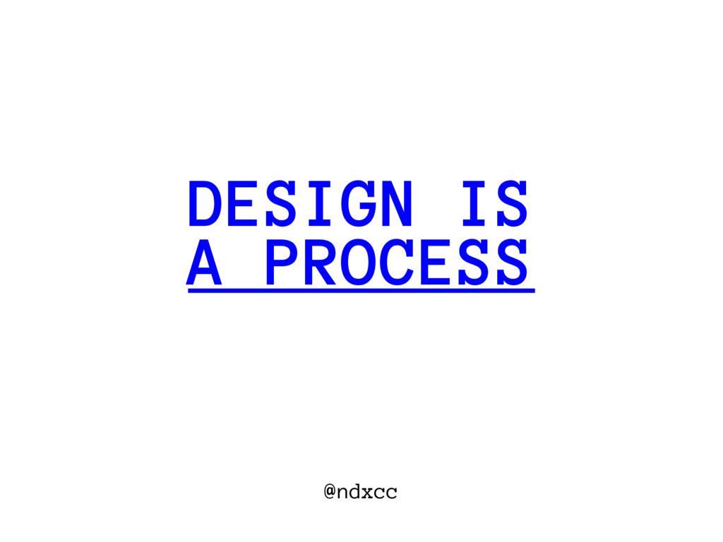 @ndxcc A PROCESS DESIGN IS