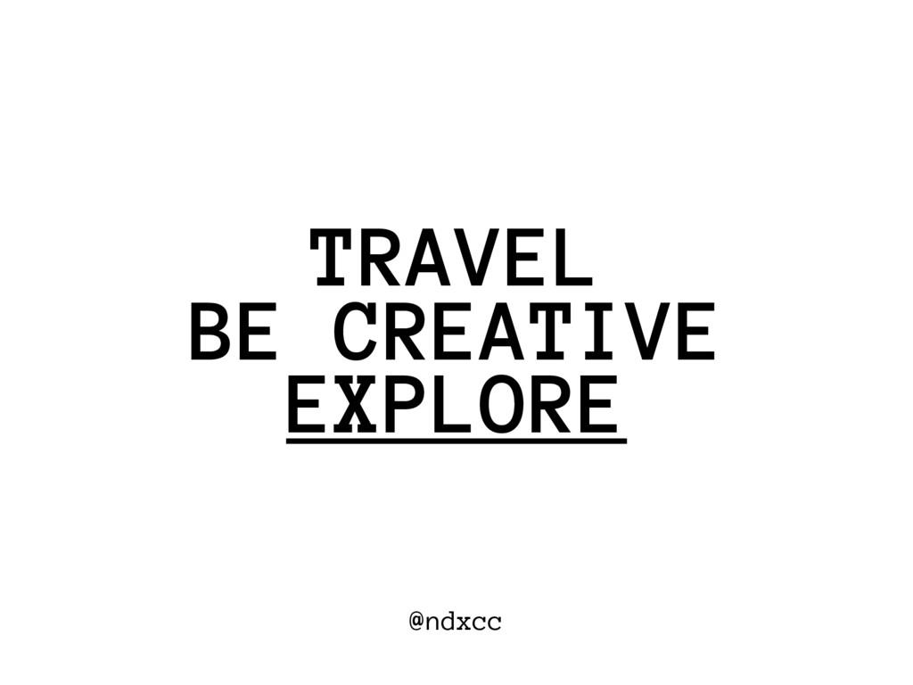 @ndxcc BE CREATIVE TRAVEL EXPLORE