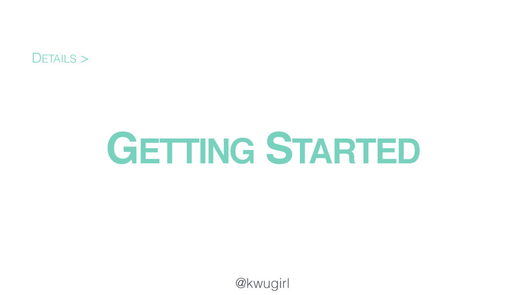 @kwugirl GETTING STARTED DETAILS >