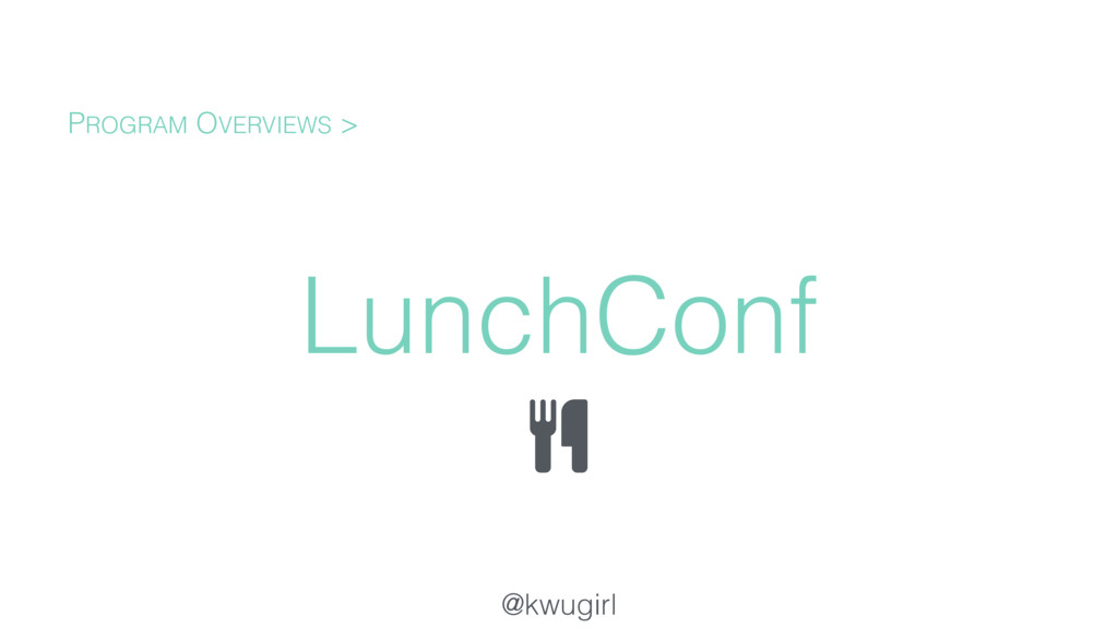 @kwugirl LunchConf PROGRAM OVERVIEWS >