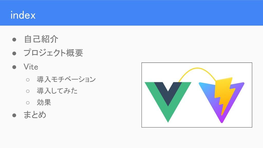 index ● 自己紹介 ● プロジェクト概要 ● Vite ○ 導入モチベーション...