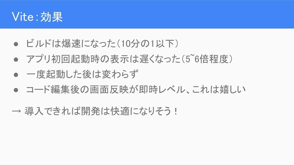 Vite:効果 ● ビルドは爆速になった(10分の1以下) ● アプリ初回起動時の表示は遅...