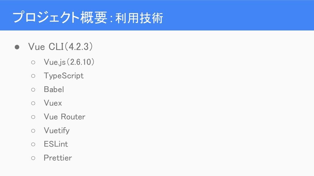 プロジェクト概要:利用技術 ● Vue CLI(4.2.3) ○ Vue.js(2.6.1...