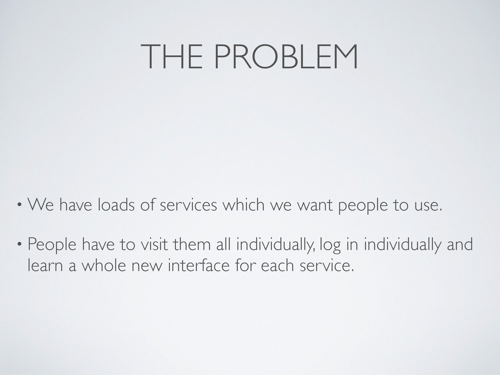 THE PROBLEM • We have loads of services which w...