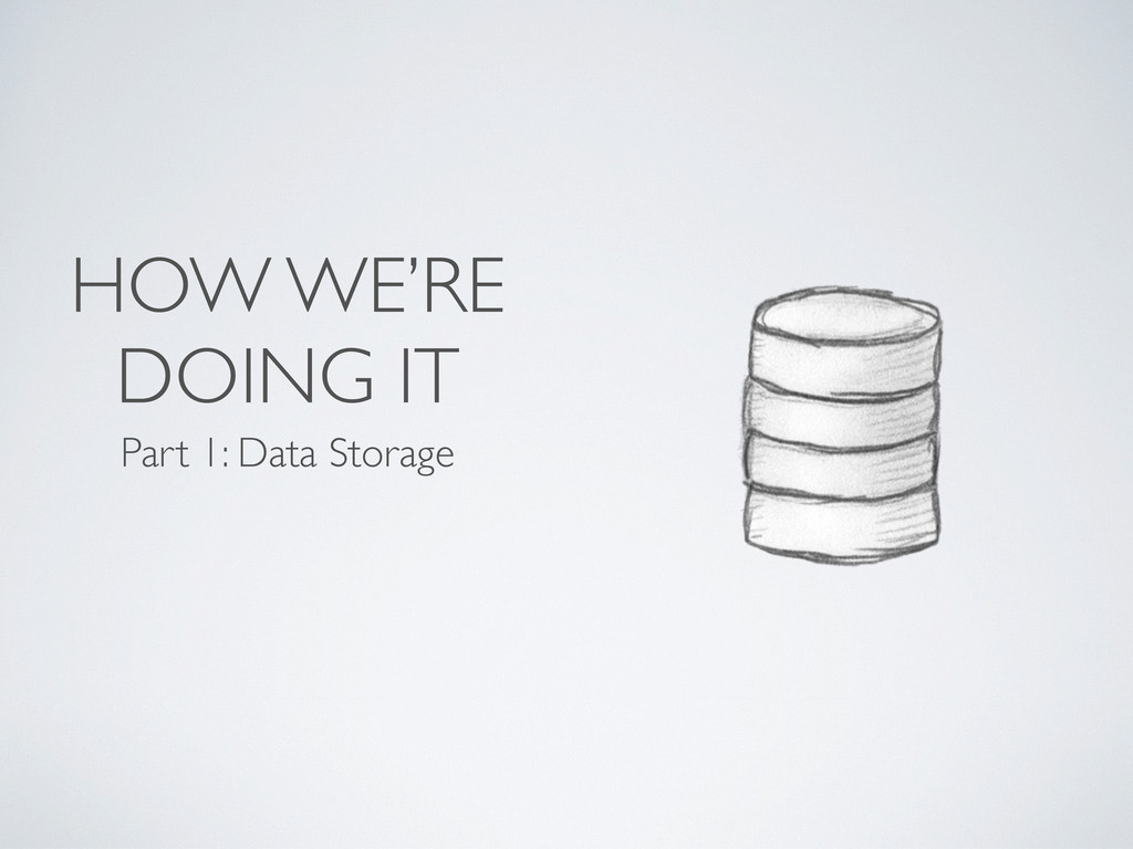 HOW WE'RE DOING IT Part 1: Data Storage