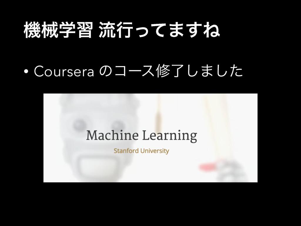 ػցֶश ྲྀߦͬͯ·͢Ͷ • Coursera ͷίʔεमྃ͠·ͨ͠