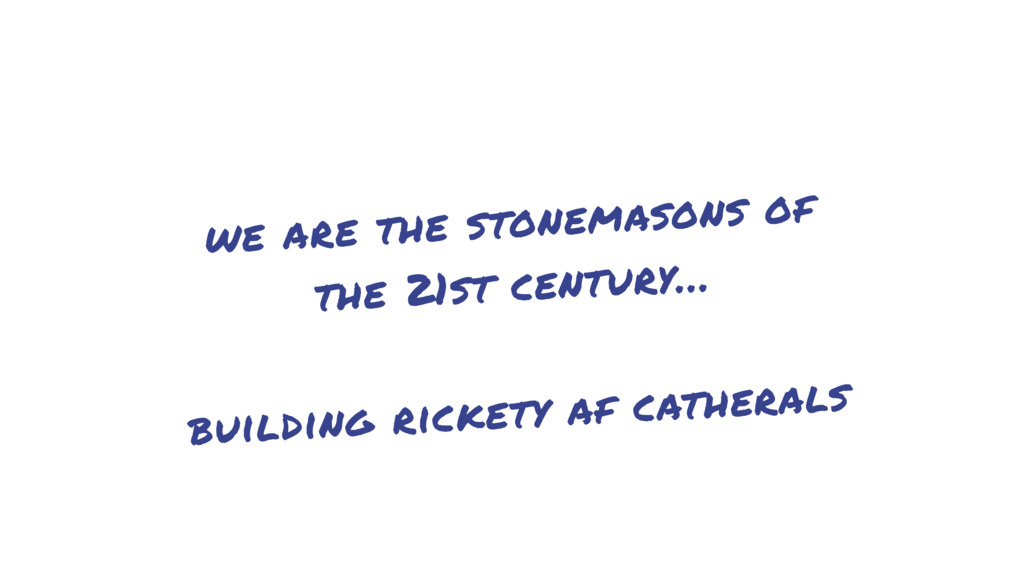 we are the stonemasons of the 21st century… bui...