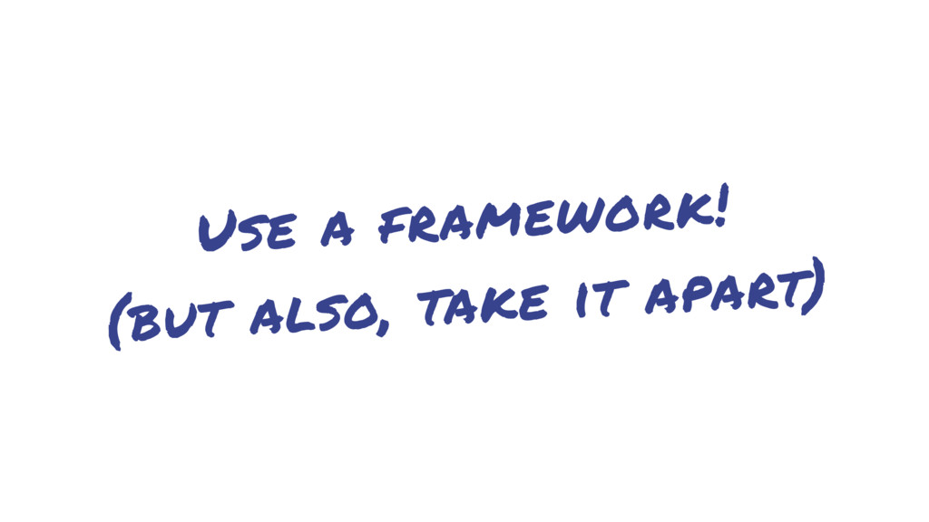 Use a framework! (but also, take it apart)