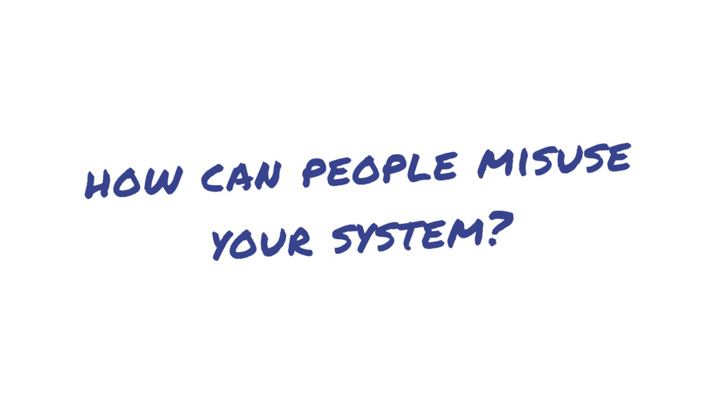 how can people misuse your system?