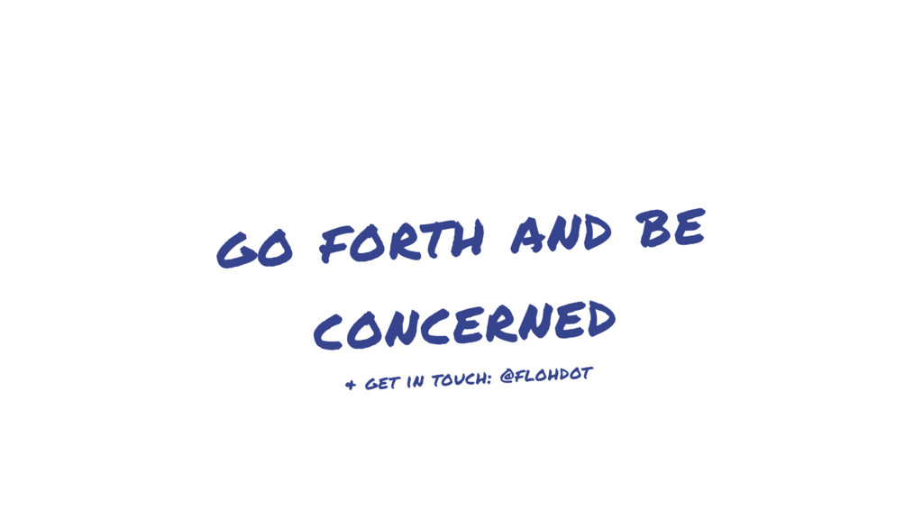 go forth and be concerned & get in touch: @floh...