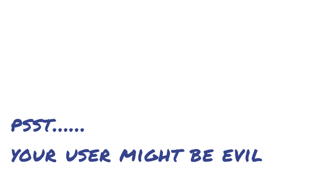 psst…… your user might be evil