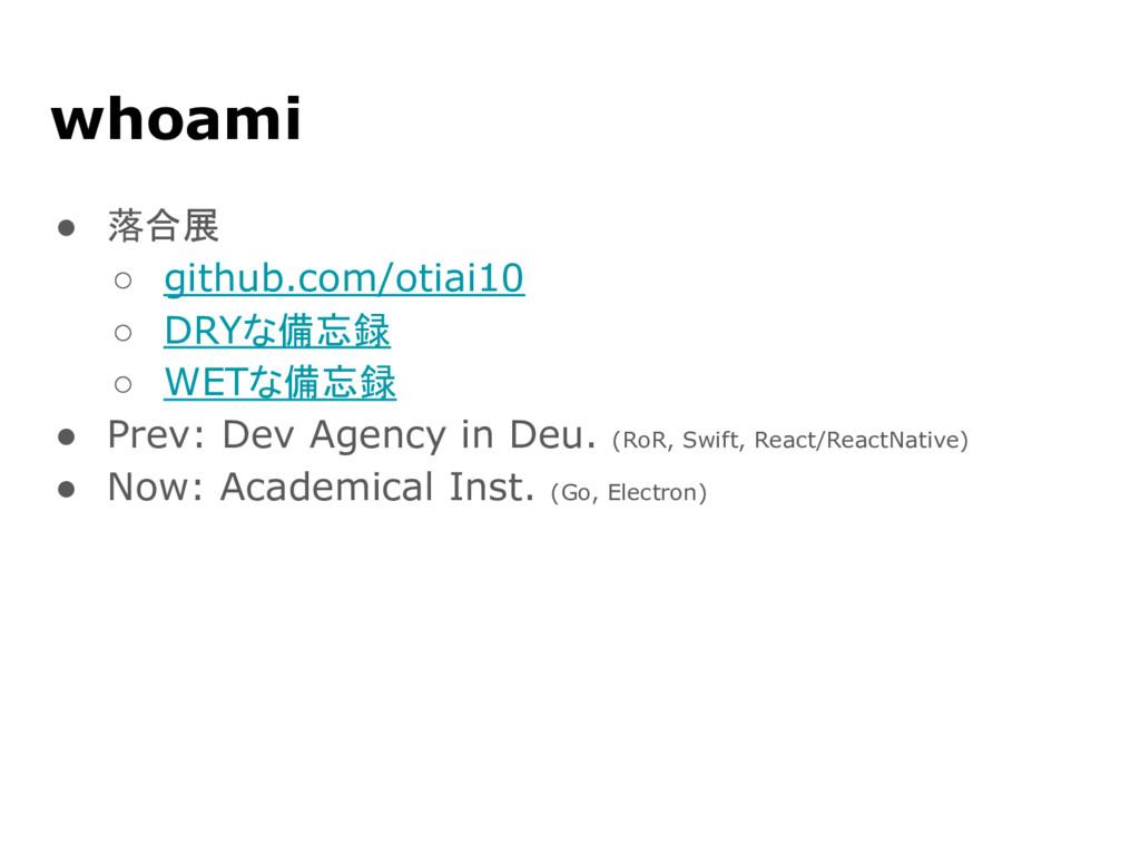 whoami ● 落合展 ○ github.com/otiai10 ○ DRYな備忘録 ○ W...