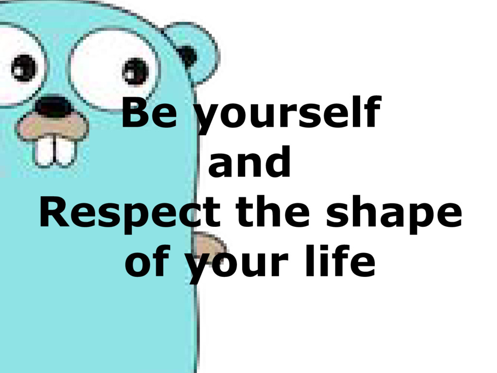 Be yourself and Respect the shape of your life