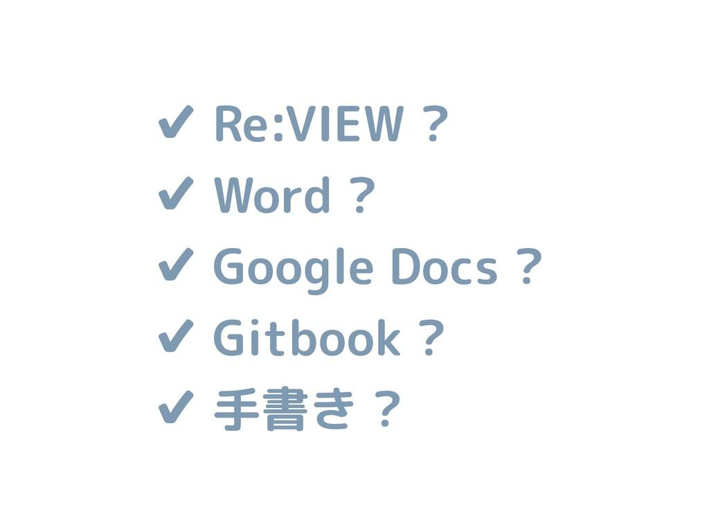✔ Re:VIEW ? ✔ Word ? ✔ Google Docs ? ✔ Gitbook ...