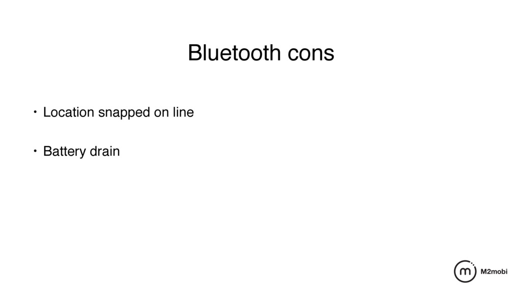 Bluetooth cons • Location snapped on line • Ba...