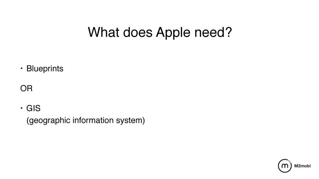 What does Apple need? • Blueprints OR • GIS (g...