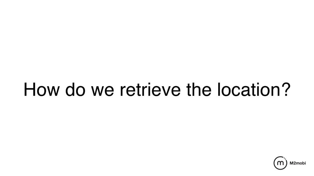 How do we retrieve the location?