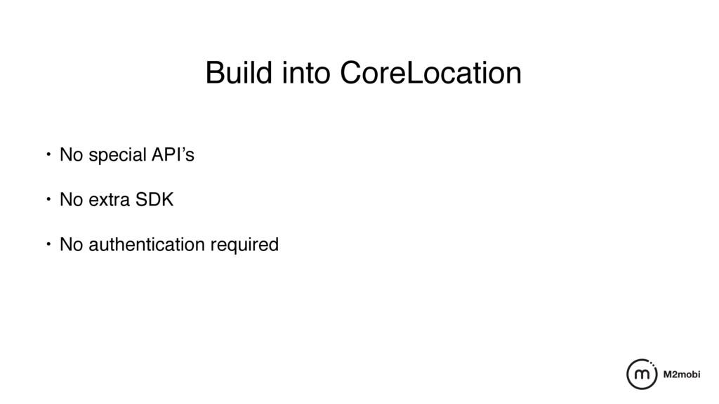 Build into CoreLocation • No special API's • No...