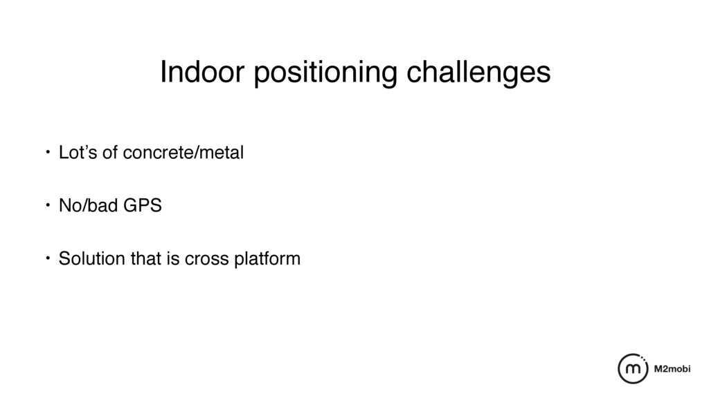 Indoor positioning challenges • Lot's of concre...
