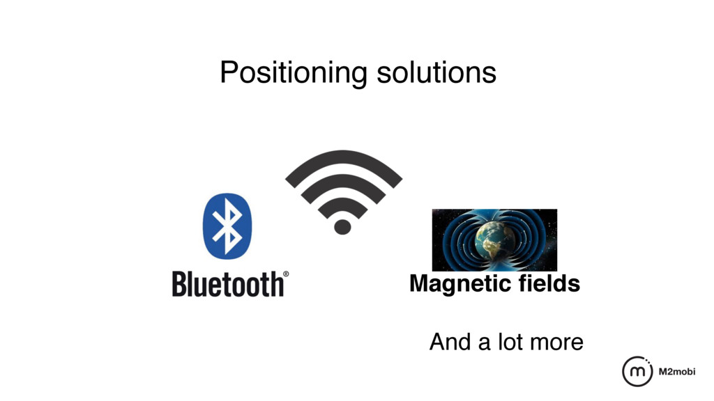 Positioning solutions Magnetic fields And a lot ...