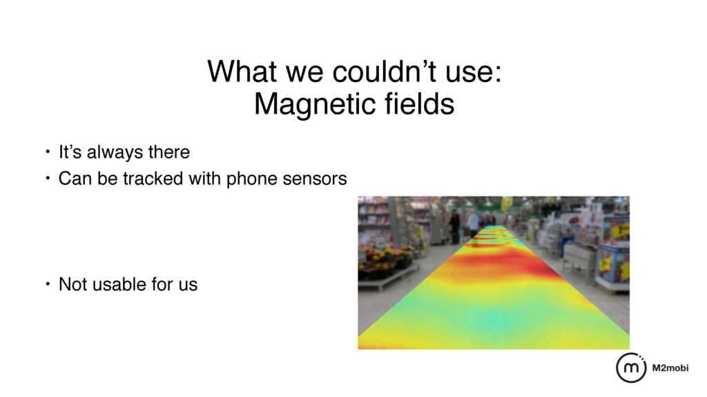 What we couldn't use: Magnetic fields • It's alw...