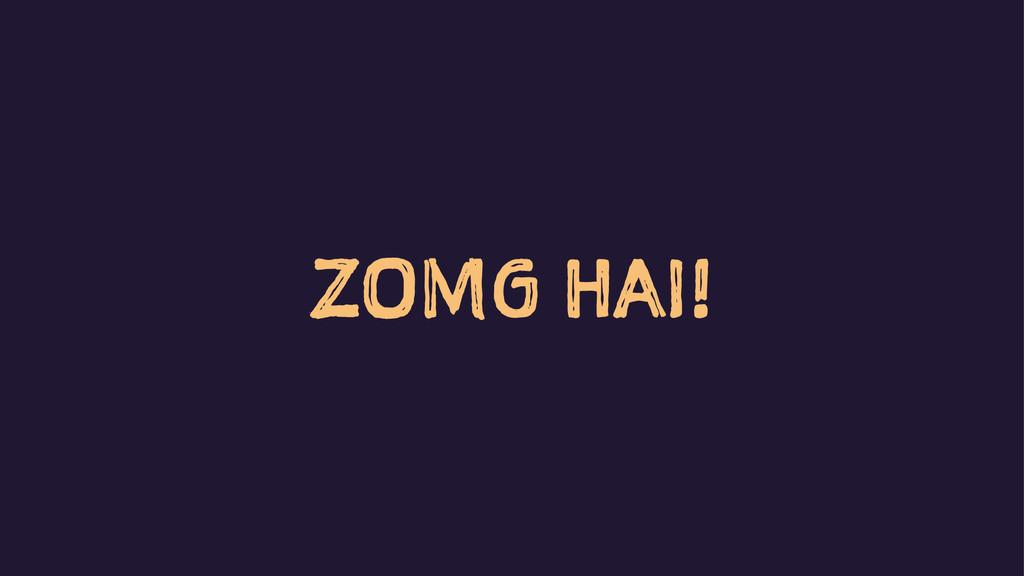 ZOMG HAI!