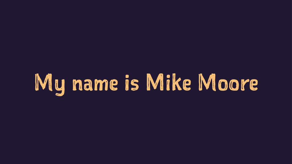 My name is Mike Moore