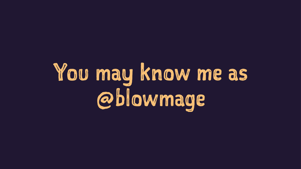You may know me as @blowmage