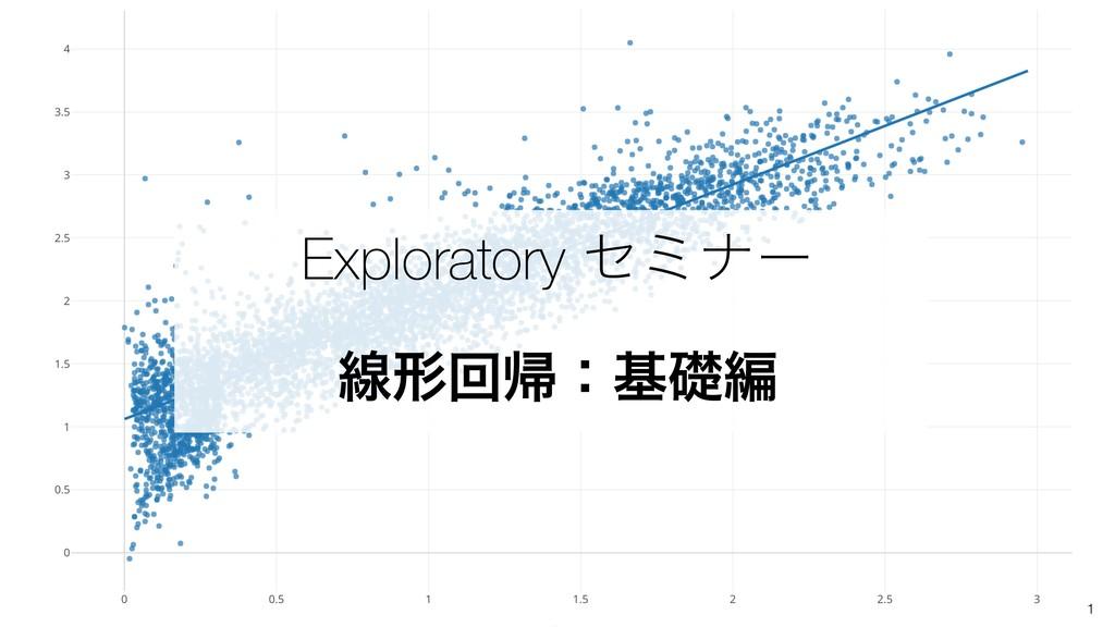 1 Exploratory ηϛφʔ ઢܗճؼɿجૅฤ