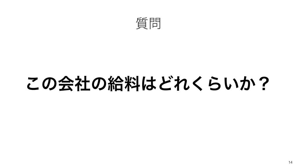 ͜ͷձࣾͷڅྉͲΕ͘Β͍͔ʁ 14 ࣭