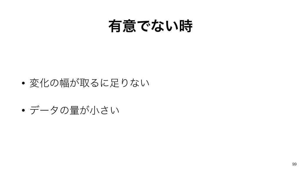 ༗ҙͰͳ͍ • มԽͷ෯͕औΔʹΓͳ͍ • σʔλͷྔ͕খ͍͞ 99