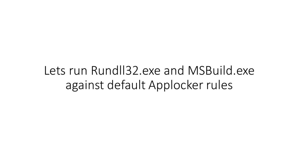 Lets run Rundll32.exe and MSBuild.exe against d...