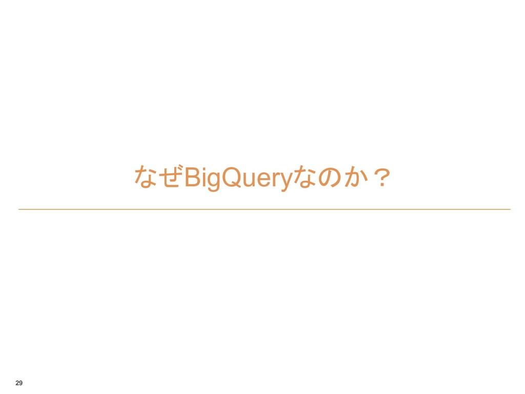 なぜBigQueryなのか? 29