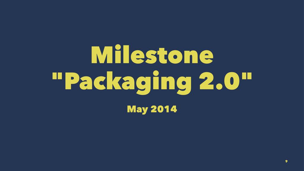 """Milestone """"Packaging 2.0"""" May 2014 9"""
