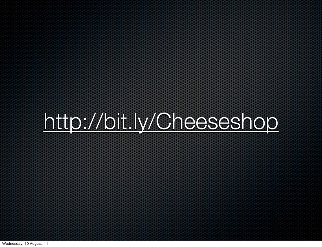 http://bit.ly/Cheeseshop Wednesday, 10 August, ...