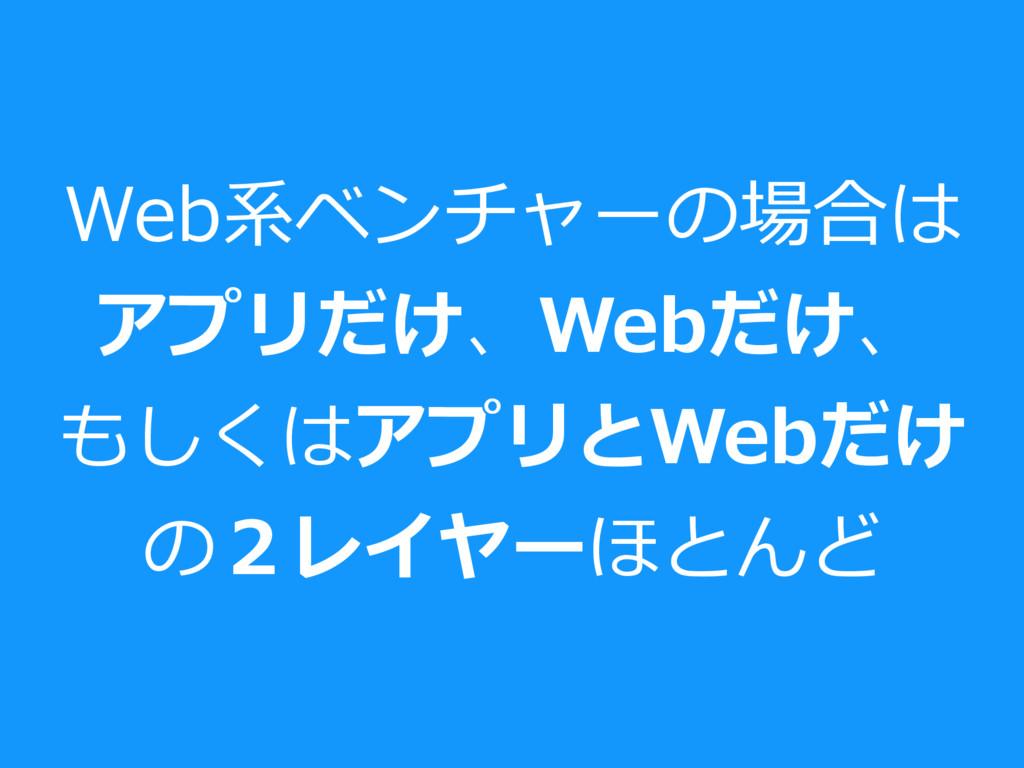 Web系ベンチャーの場合は アプリだけ、Webだけ、 もしくはアプリとWebだけ の2レイヤー...