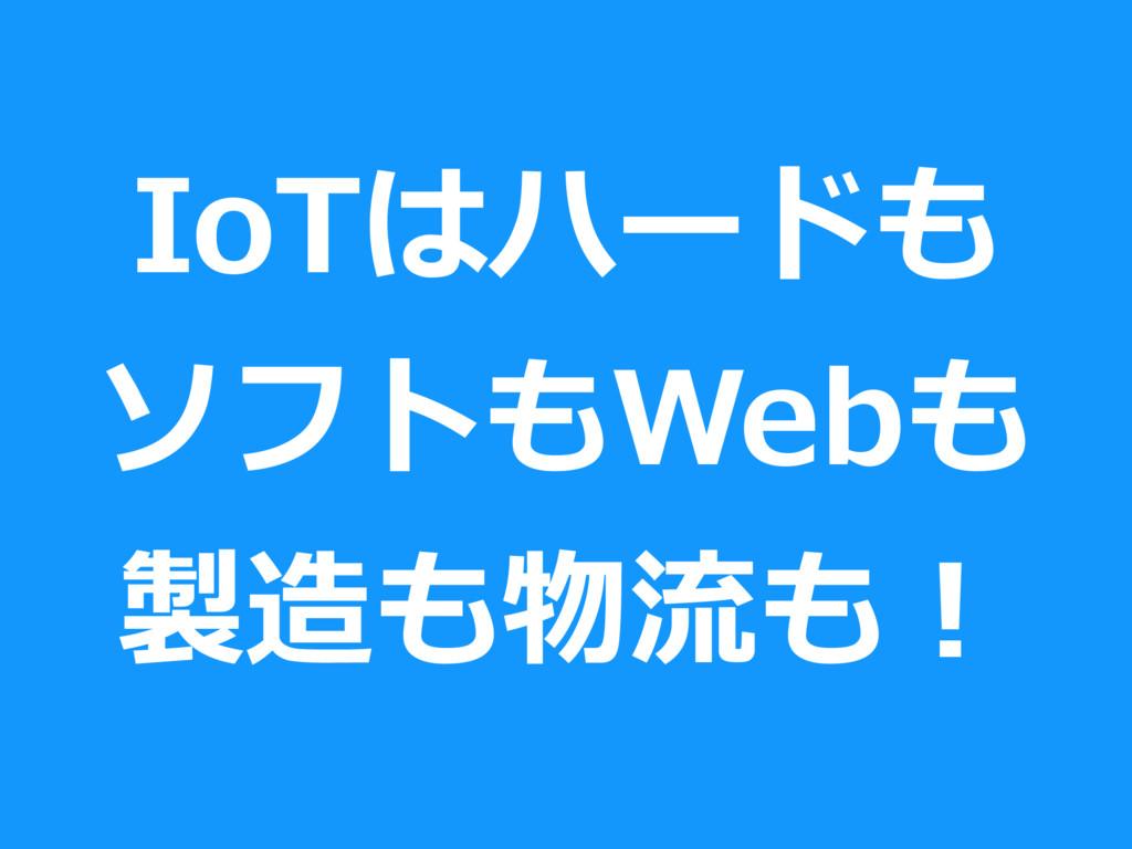 IoTはハードも ソフトもWebも 製造も物流も!