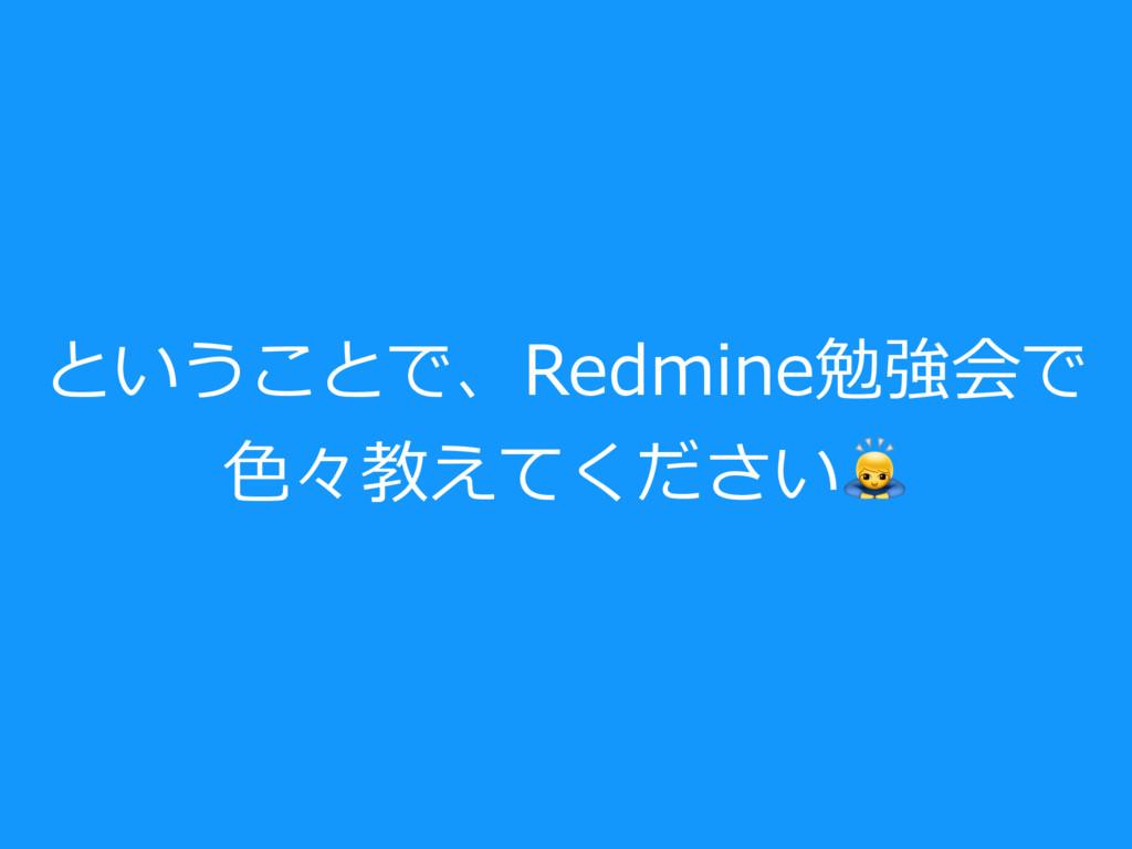 ということで、Redmine勉強会で ⾊々教えてください