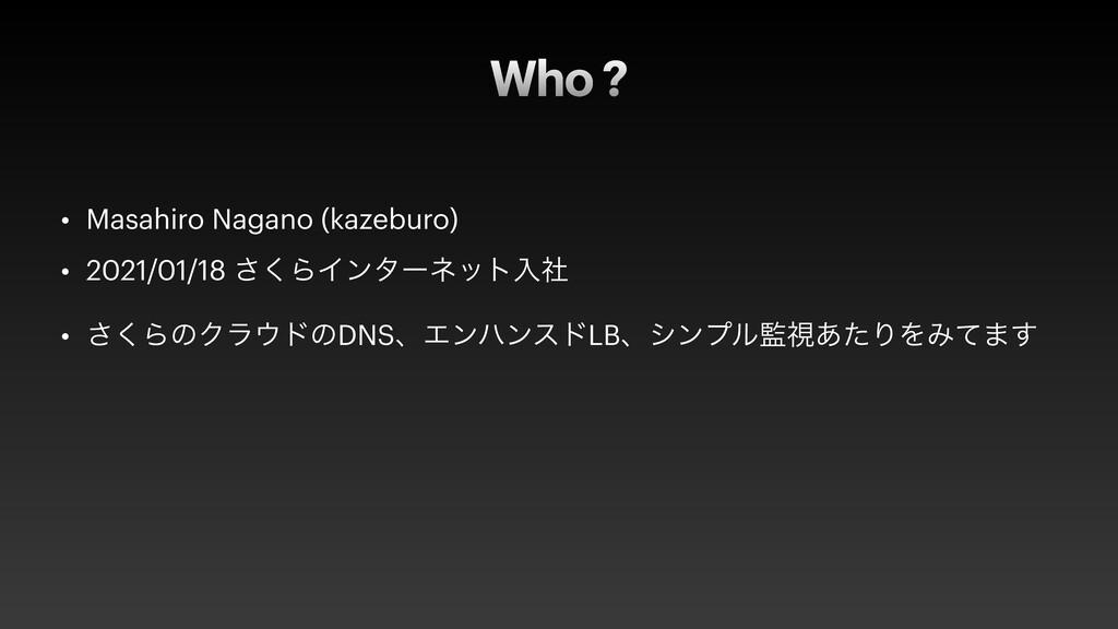 Who ? • Masahiro Nagano (kazeburo) • 2021/01/18...