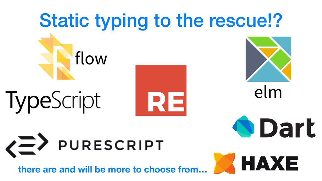 Static typing to the rescue!? flow elm there ar...