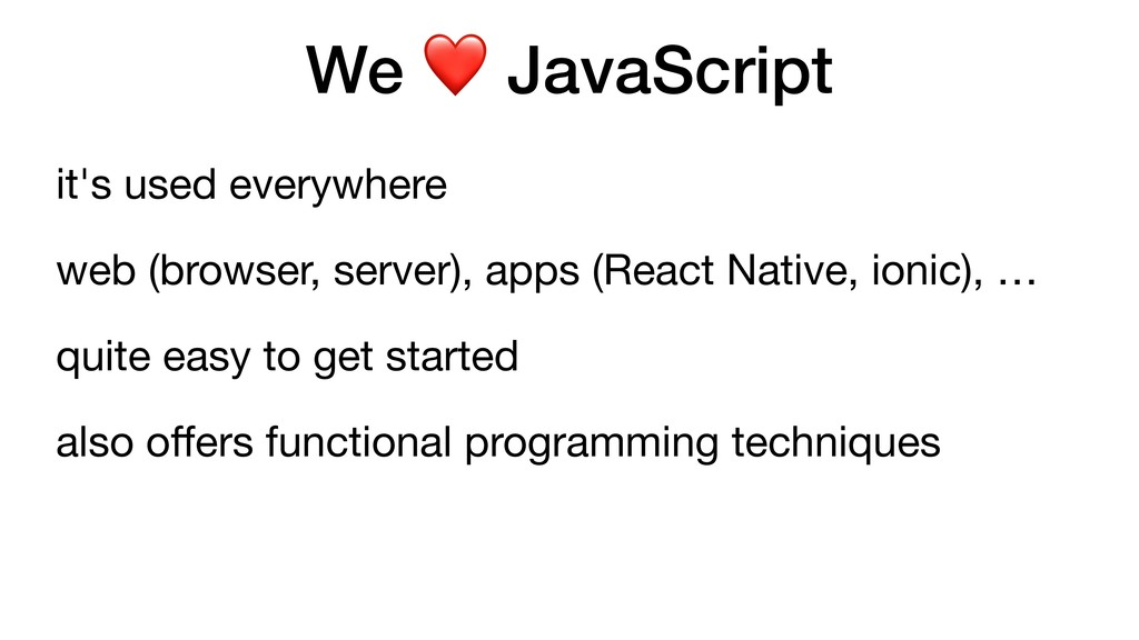 We ❤ JavaScript it's used everywhere  web (brow...