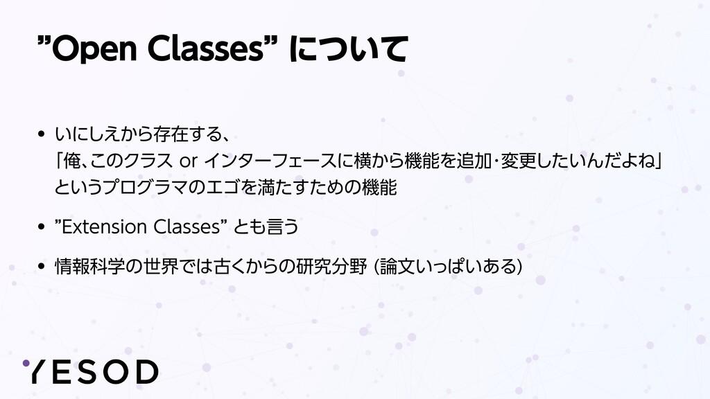 """""""Open Classes"""" について • いにしえから存在する、  「俺、このクラス or..."""