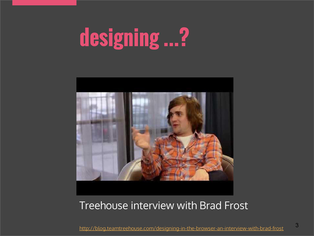 designing ...? 3 Treehouse interview with Brad ...