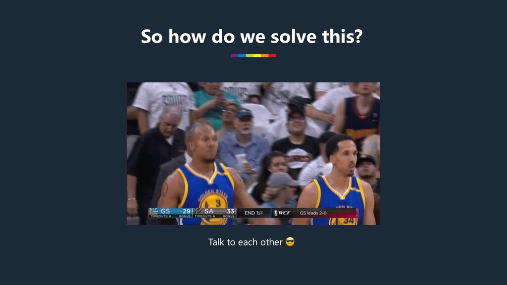 So how do we solve this? Talk to each other 😎