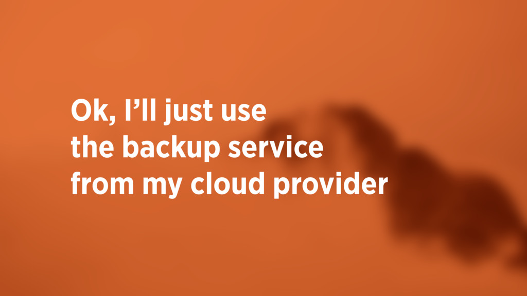 Ok, I'll just use the backup service  from my...